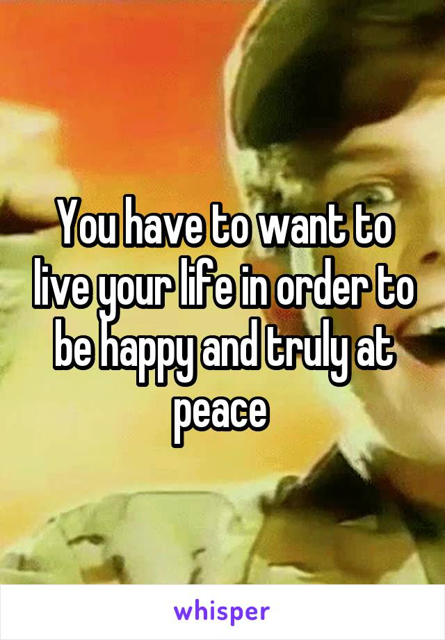 You have to want to live your life in order to be happy and truly at peace