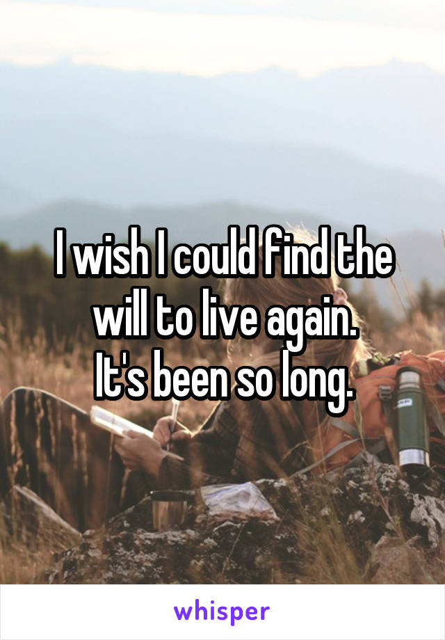 I wish I could find the will to live again. It's been so long.