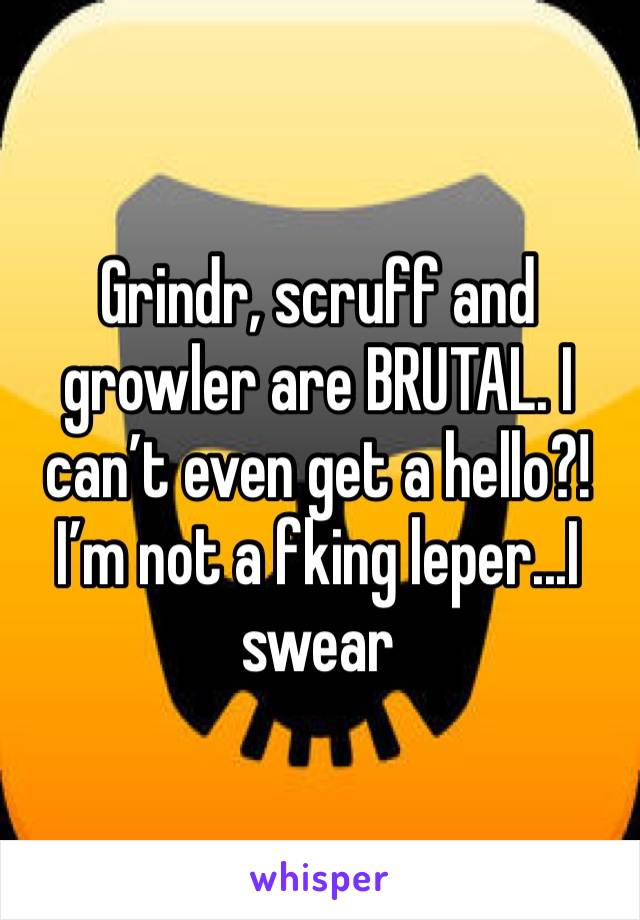 Grindr, scruff and growler are BRUTAL. I can't even get a hello?!  I'm not a fking leper...I swear