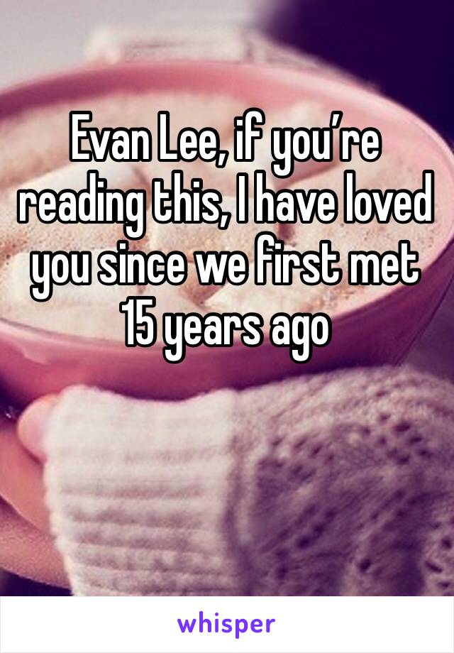 Evan Lee, if you're reading this, I have loved you since we first met 15 years ago