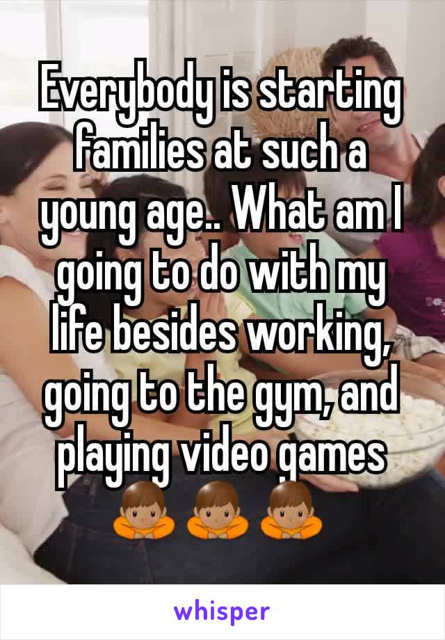 Everybody is starting families at such a young age.. What am I going to do with my life besides working, going to the gym, and playing video games 🙇🏽♂️🙇🏽♂️🙇🏽♂️