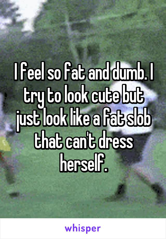 I feel so fat and dumb. I try to look cute but just look like a fat slob that can't dress herself.