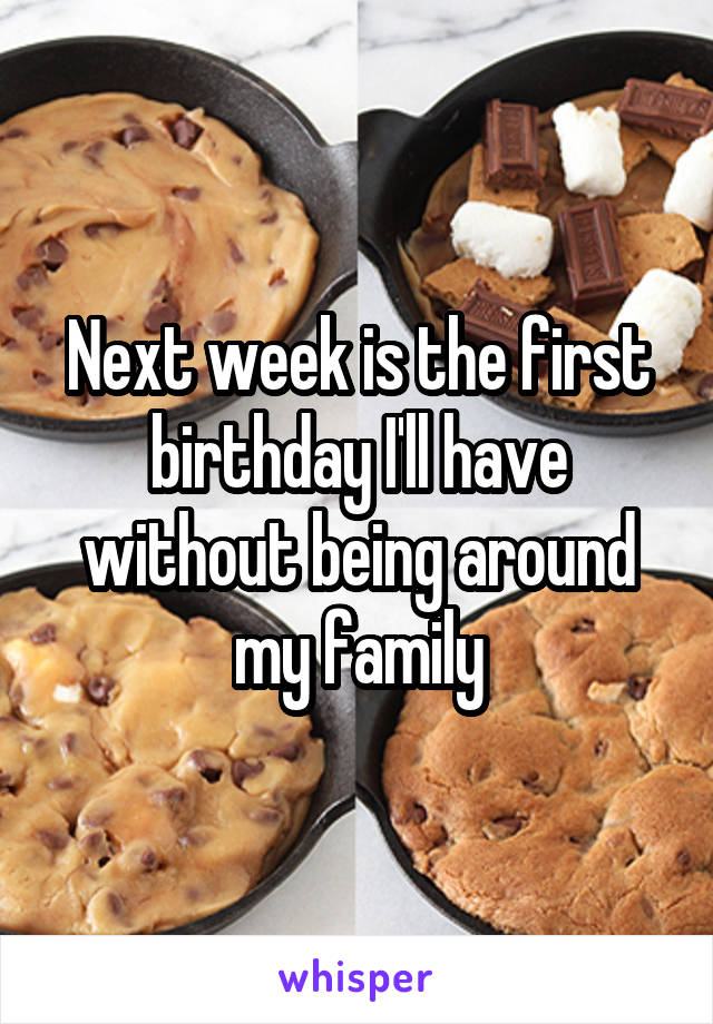 Next week is the first birthday I'll have without being around my family