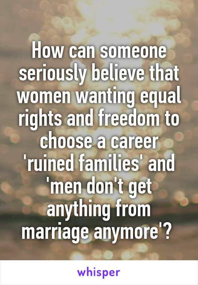 How can someone seriously believe that women wanting equal rights and freedom to choose a career 'ruined families' and 'men don't get anything from marriage anymore'?