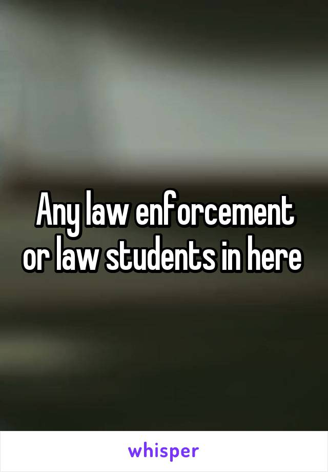 Any law enforcement or law students in here