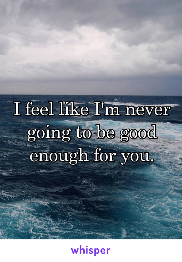 I feel like I'm never going to be good enough for you.