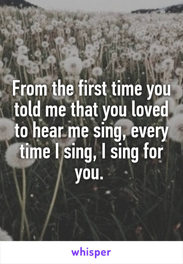 From the first time you told me that you loved to hear me sing, every time I sing, I sing for you.