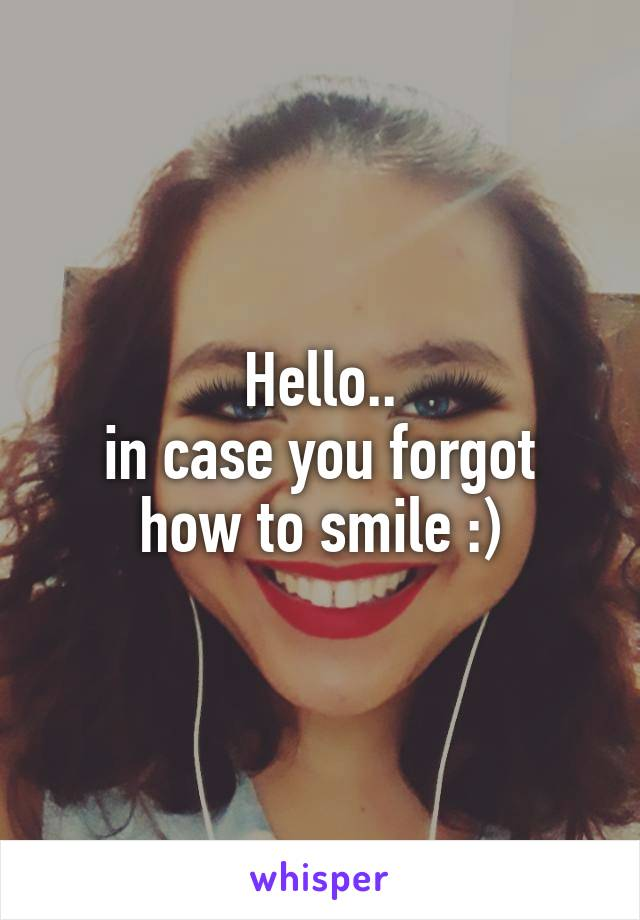 Hello.. in case you forgot how to smile :)