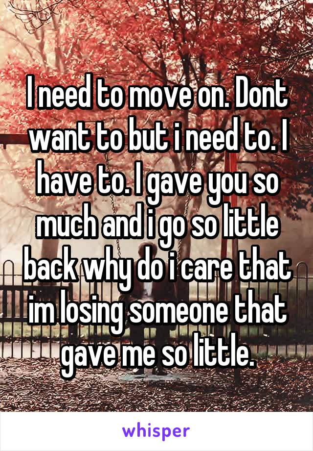 I need to move on. Dont want to but i need to. I have to. I gave you so much and i go so little back why do i care that im losing someone that gave me so little.