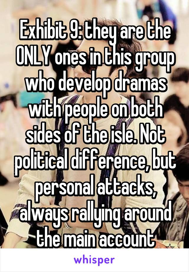 Exhibit 9: they are the ONLY ones in this group who develop dramas with people on both sides of the isle. Not political difference, but personal attacks, always rallying around the main account