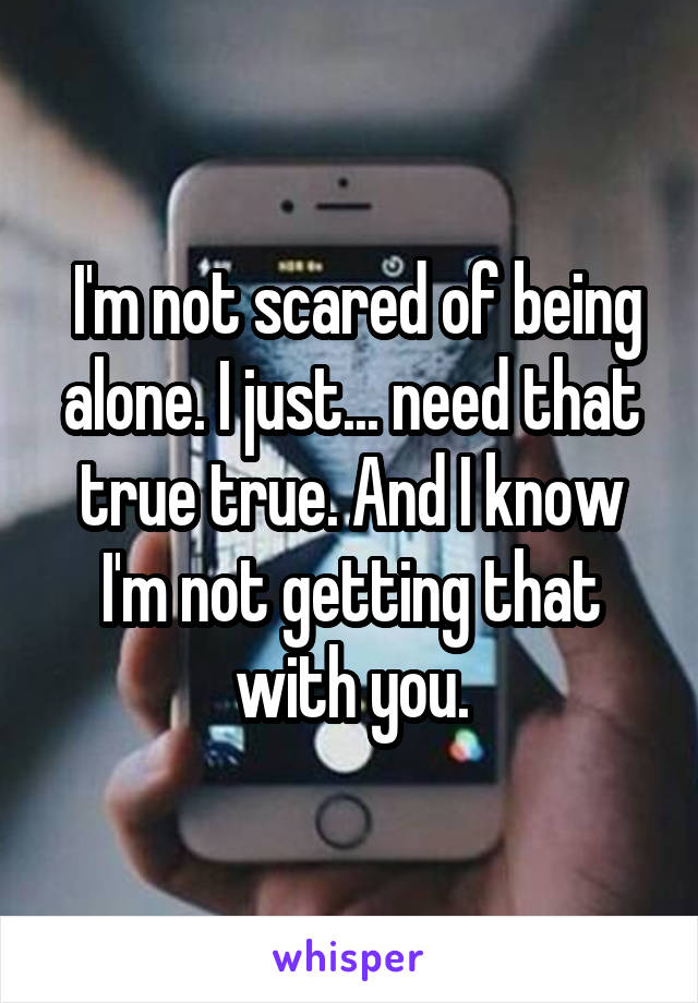 I'm not scared of being alone. I just... need that true true. And I know I'm not getting that with you.