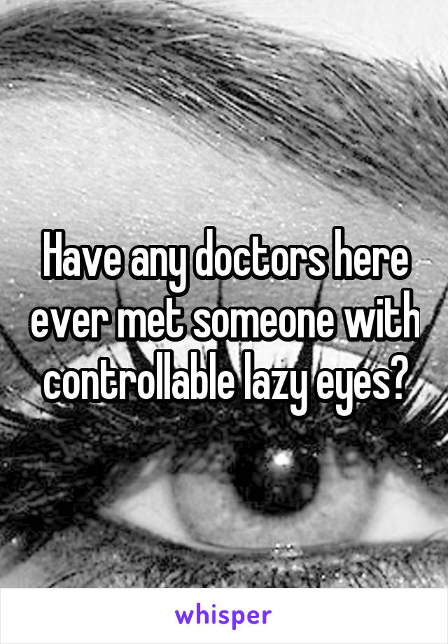 Have any doctors here ever met someone with controllable lazy eyes?