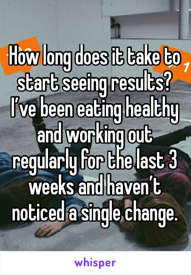 How long does it take to start seeing results? I've been eating healthy and working out regularly for the last 3 weeks and haven't noticed a single change.