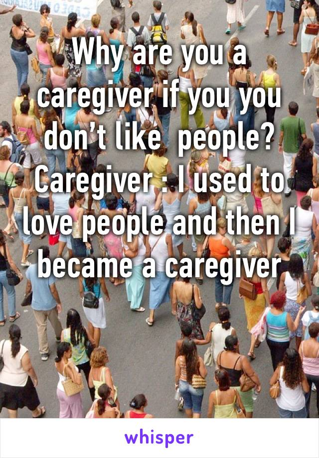 Why are you a caregiver if you you don't like  people? Caregiver : I used to love people and then I became a caregiver