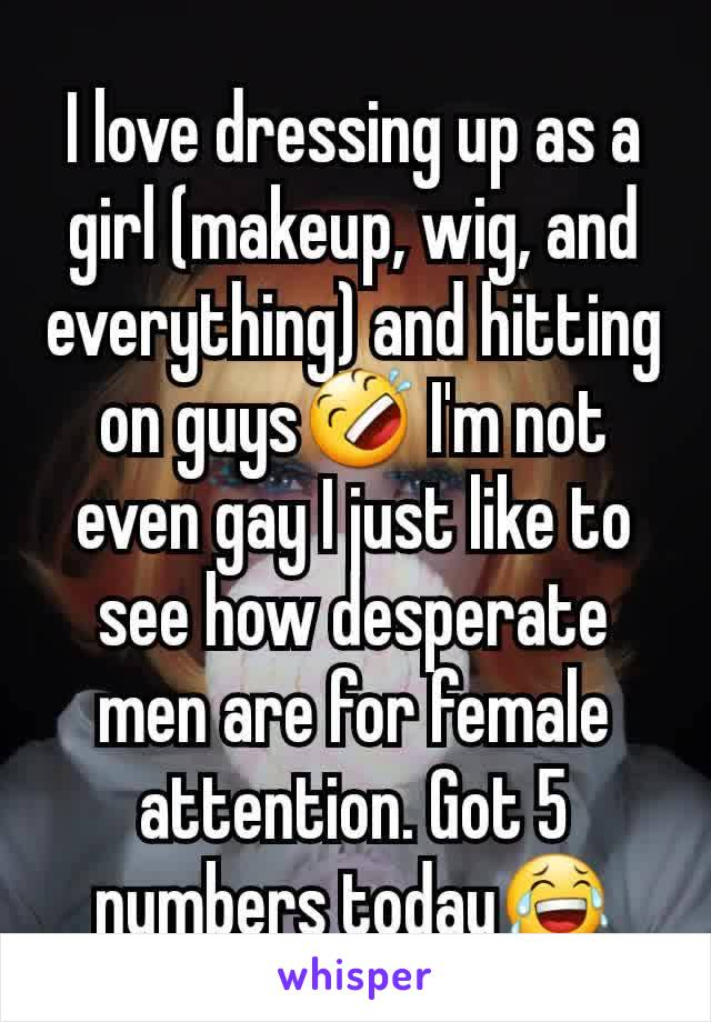 I love dressing up as a girl (makeup, wig, and everything) and hitting on guys🤣 I'm not even gay I just like to see how desperate men are for female attention. Got 5 numbers today😂