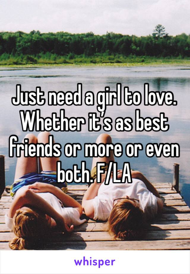 Just need a girl to love. Whether it's as best friends or more or even both. F/LA