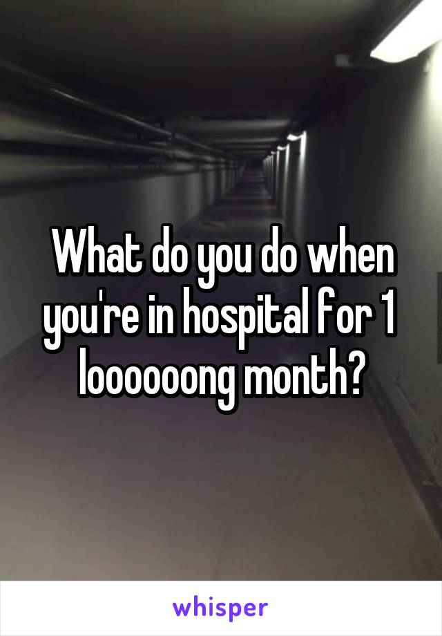 What do you do when you're in hospital for 1  loooooong month?