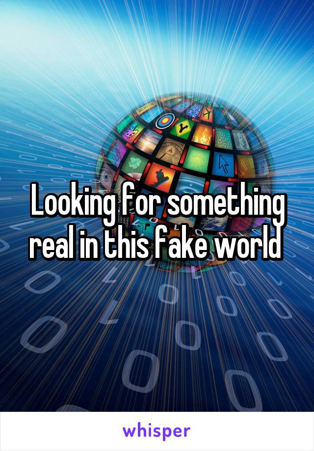 Looking for something real in this fake world