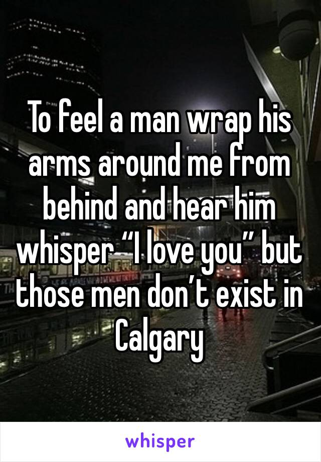"""To feel a man wrap his arms around me from behind and hear him whisper """"I love you"""" but those men don't exist in Calgary"""