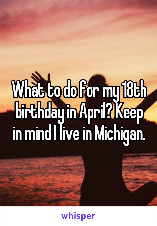 What to do for my 18th birthday in April? Keep in mind I live in Michigan.