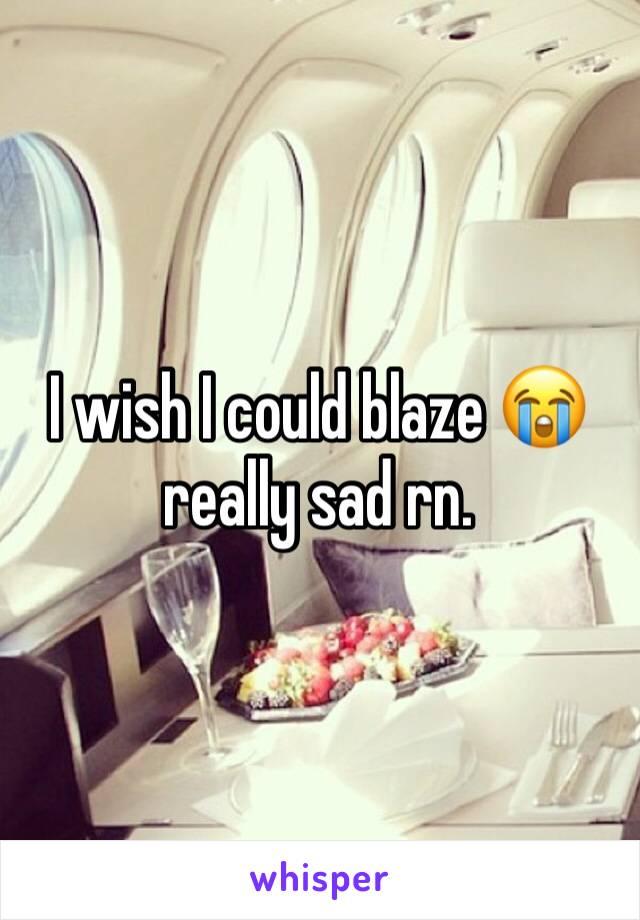 I wish I could blaze 😭 really sad rn.