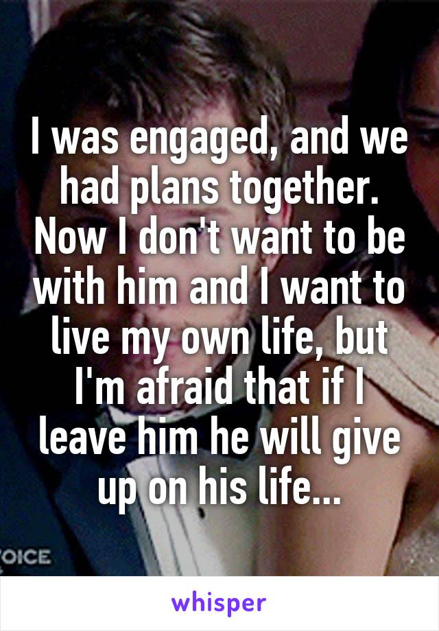 I was engaged, and we had plans together. Now I don't want to be with him and I want to live my own life, but I'm afraid that if I leave him he will give up on his life...
