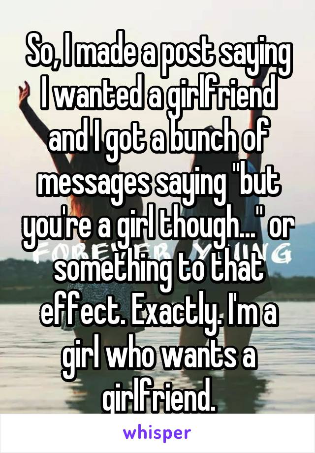 "So, I made a post saying I wanted a girlfriend and I got a bunch of messages saying ""but you're a girl though..."" or something to that effect. Exactly. I'm a girl who wants a girlfriend."