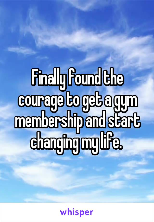 Finally found the courage to get a gym membership and start changing my life.