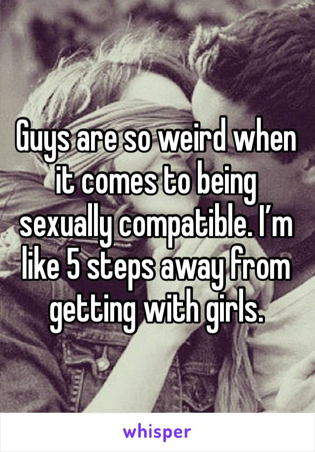 Guys are so weird when it comes to being sexually compatible. I'm like 5 steps away from getting with girls.