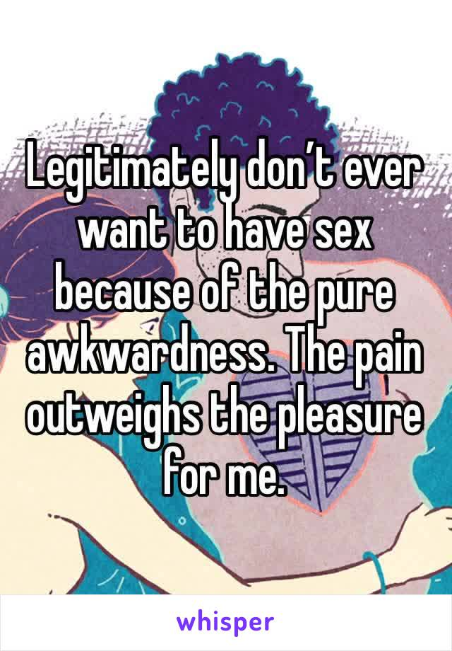 Legitimately don't ever want to have sex because of the pure awkwardness. The pain outweighs the pleasure for me.