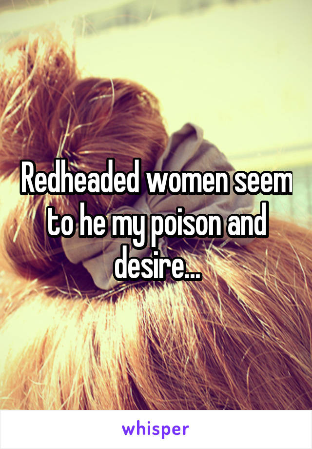 Redheaded women seem to he my poison and desire...