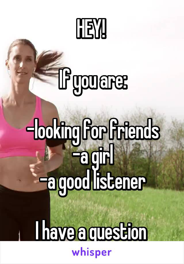 HEY!   If you are:  -looking for friends -a girl -a good listener  I have a question