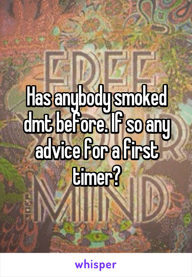 Has anybody smoked dmt before. If so any advice for a first timer?