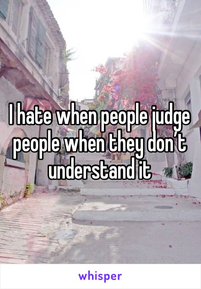 I hate when people judge people when they don't understand it