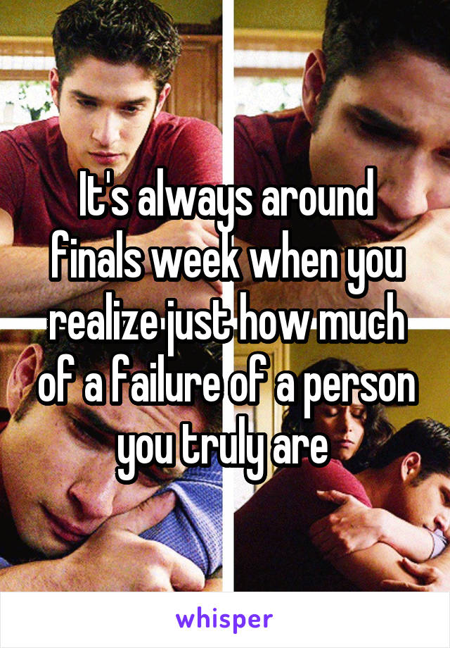 It's always around finals week when you realize just how much of a failure of a person you truly are