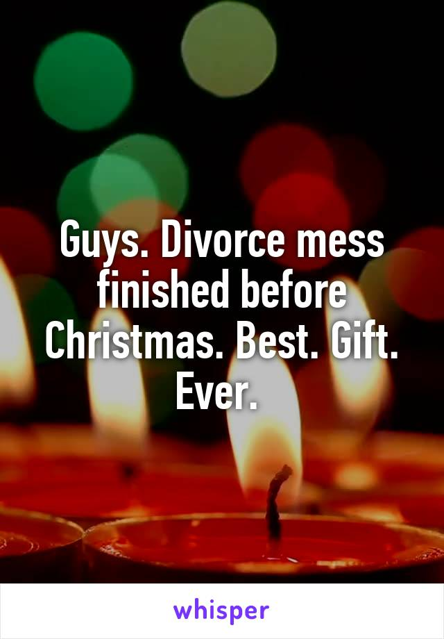Guys. Divorce mess finished before Christmas. Best. Gift. Ever.