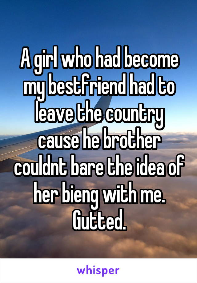 A girl who had become my bestfriend had to leave the country cause he brother couldnt bare the idea of her bieng with me. Gutted.