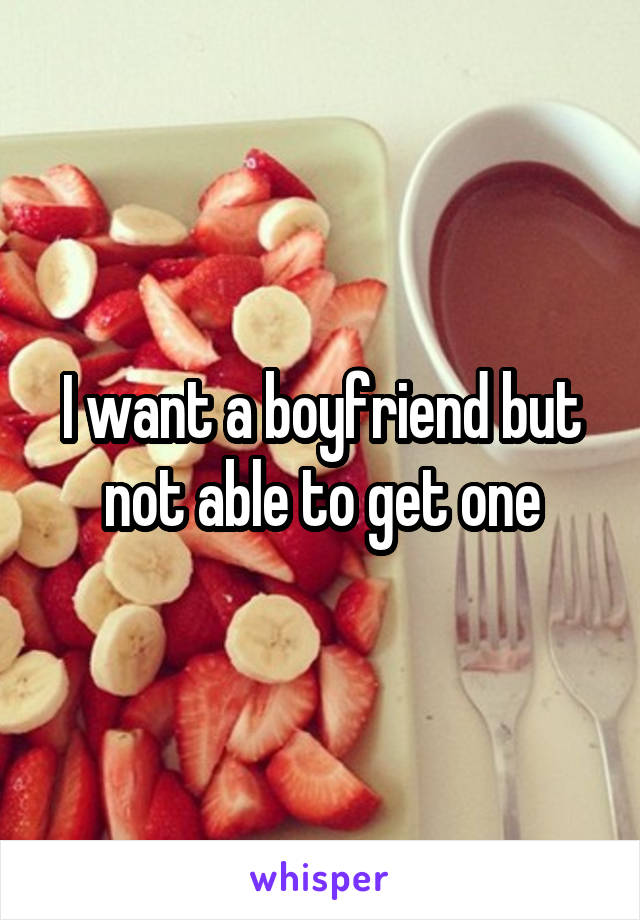 I want a boyfriend but not able to get one