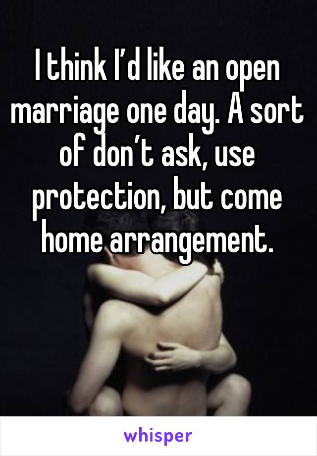 I think I'd like an open marriage one day. A sort of don't ask, use protection, but come home arrangement.