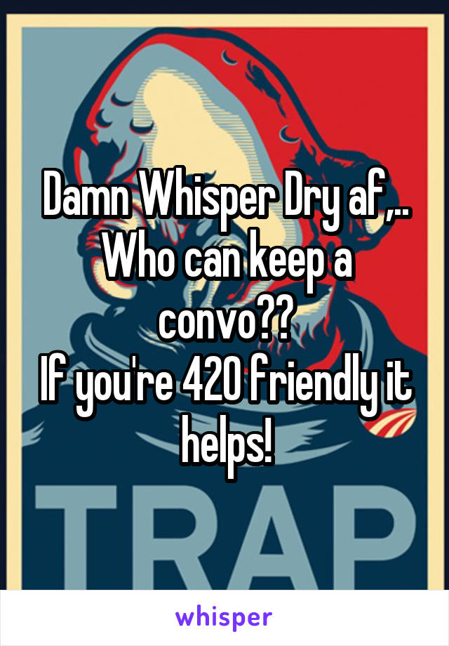 Damn Whisper Dry af,.. Who can keep a convo?? If you're 420 friendly it helps!