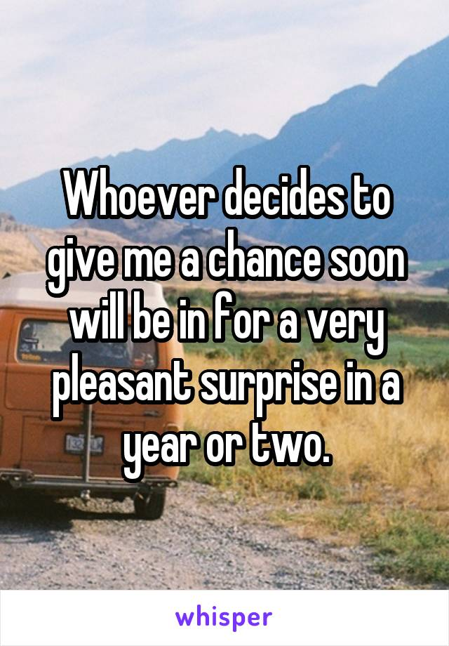 Whoever decides to give me a chance soon will be in for a very pleasant surprise in a year or two.
