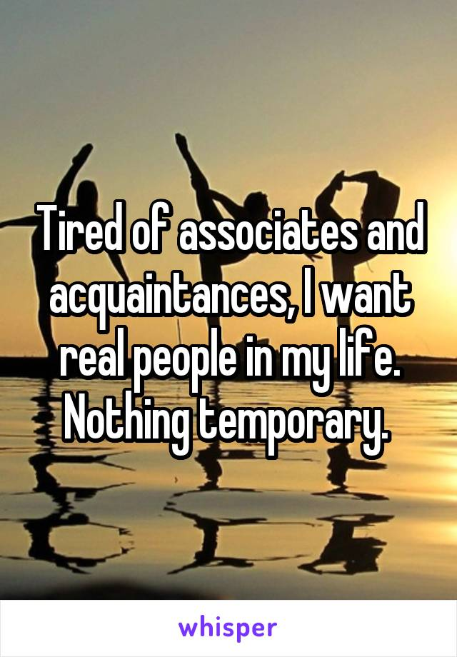 Tired of associates and acquaintances, I want real people in my life. Nothing temporary.