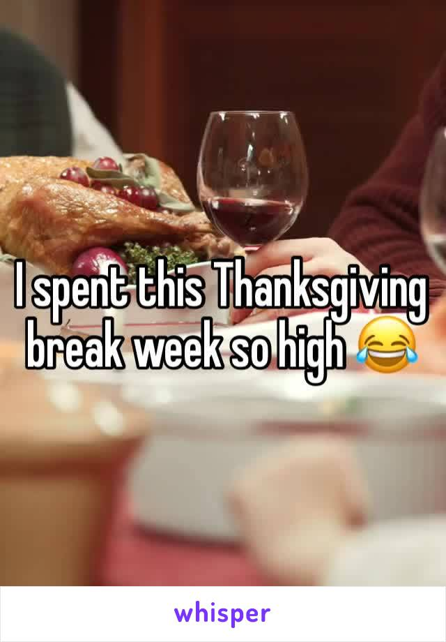 I spent this Thanksgiving break week so high 😂
