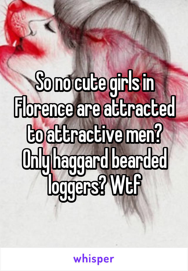 So no cute girls in Florence are attracted to attractive men? Only haggard bearded loggers? Wtf