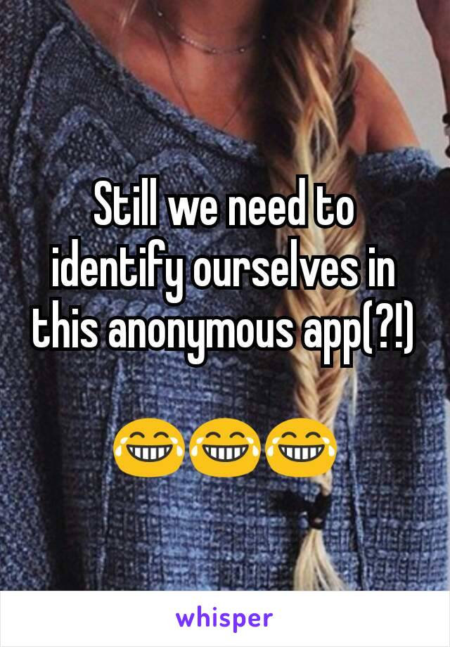 Still we need to identify ourselves in this anonymous app(?!)  😂😂😂
