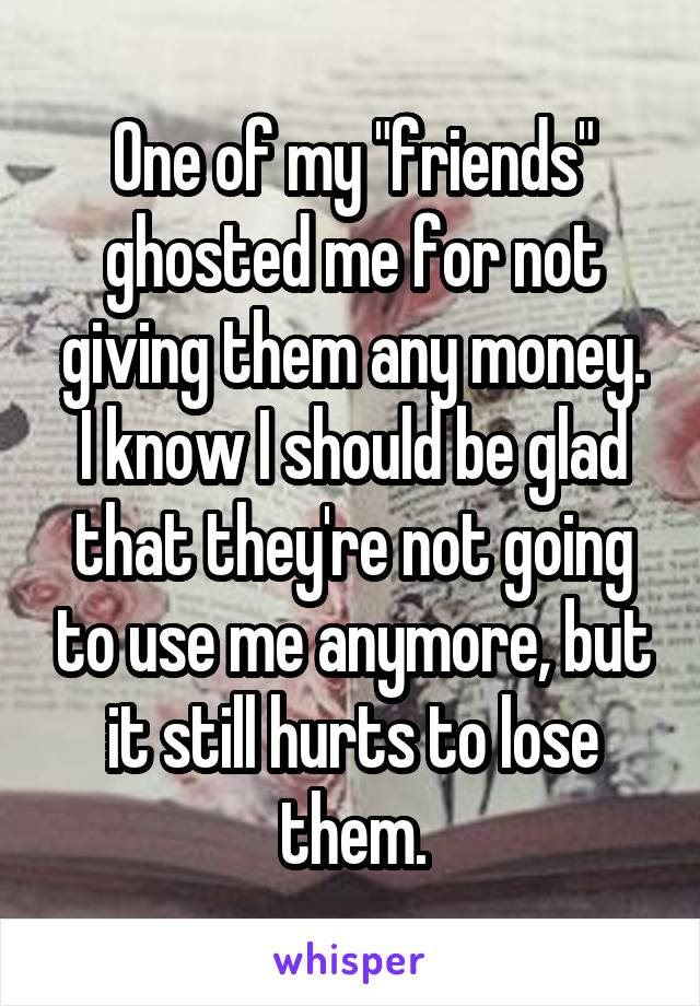 "One of my ""friends"" ghosted me for not giving them any money. I know I should be glad that they're not going to use me anymore, but it still hurts to lose them."