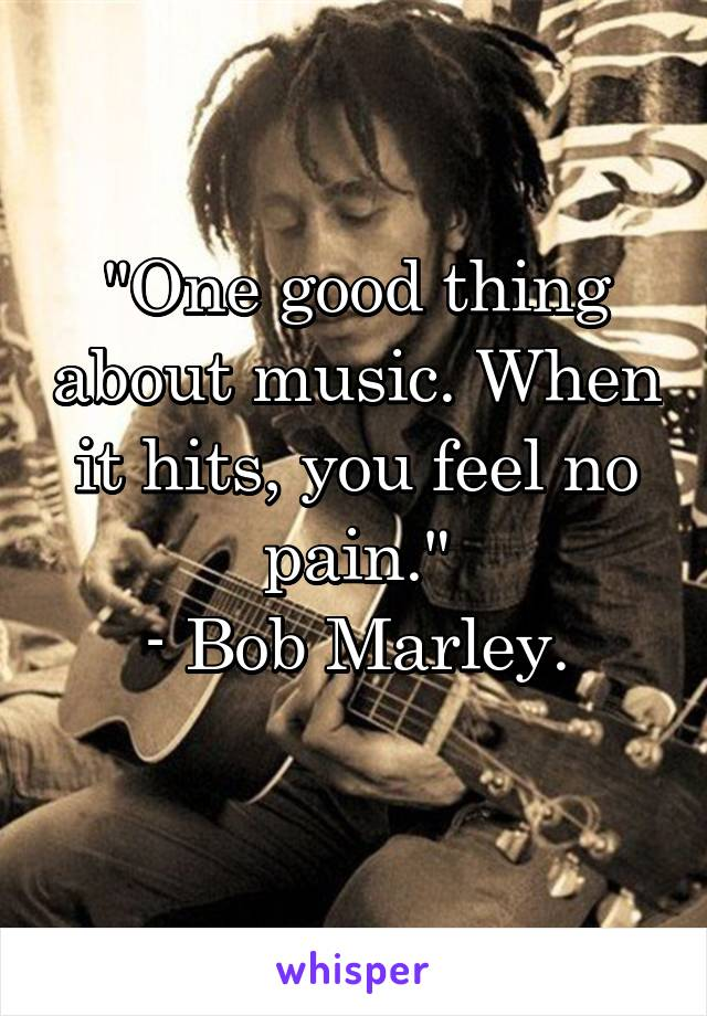 """One good thing about music. When it hits, you feel no pain."" - Bob Marley."