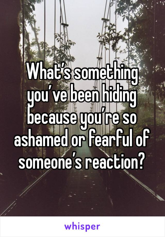 What's something you've been hiding because you're so ashamed or fearful of someone's reaction?
