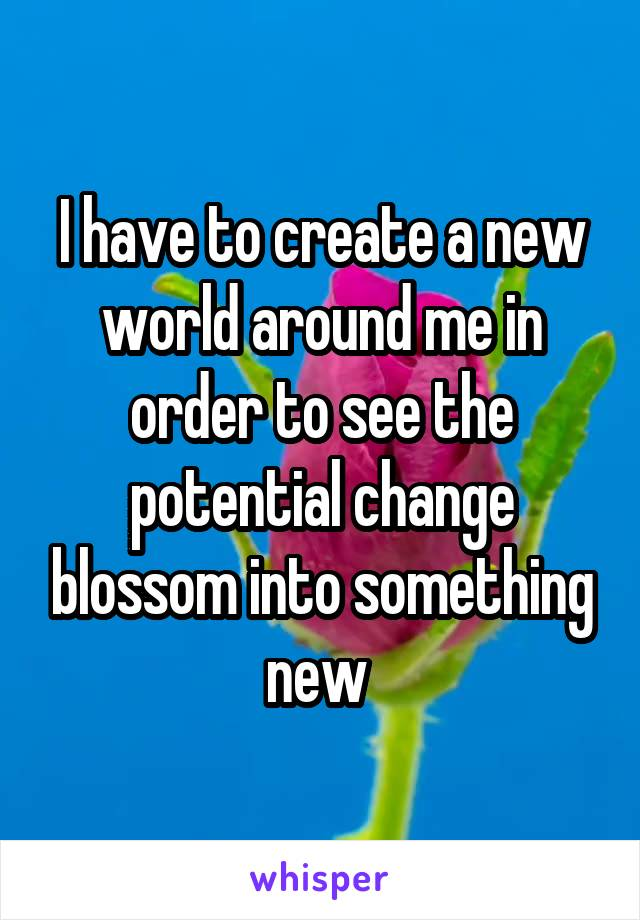 I have to create a new world around me in order to see the potential change blossom into something new