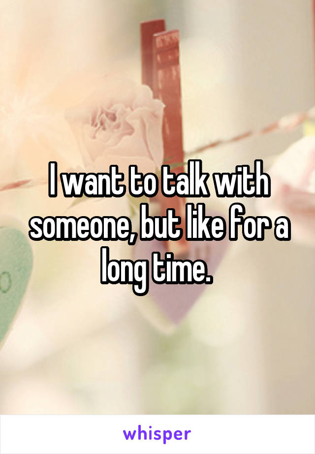 I want to talk with someone, but like for a long time.